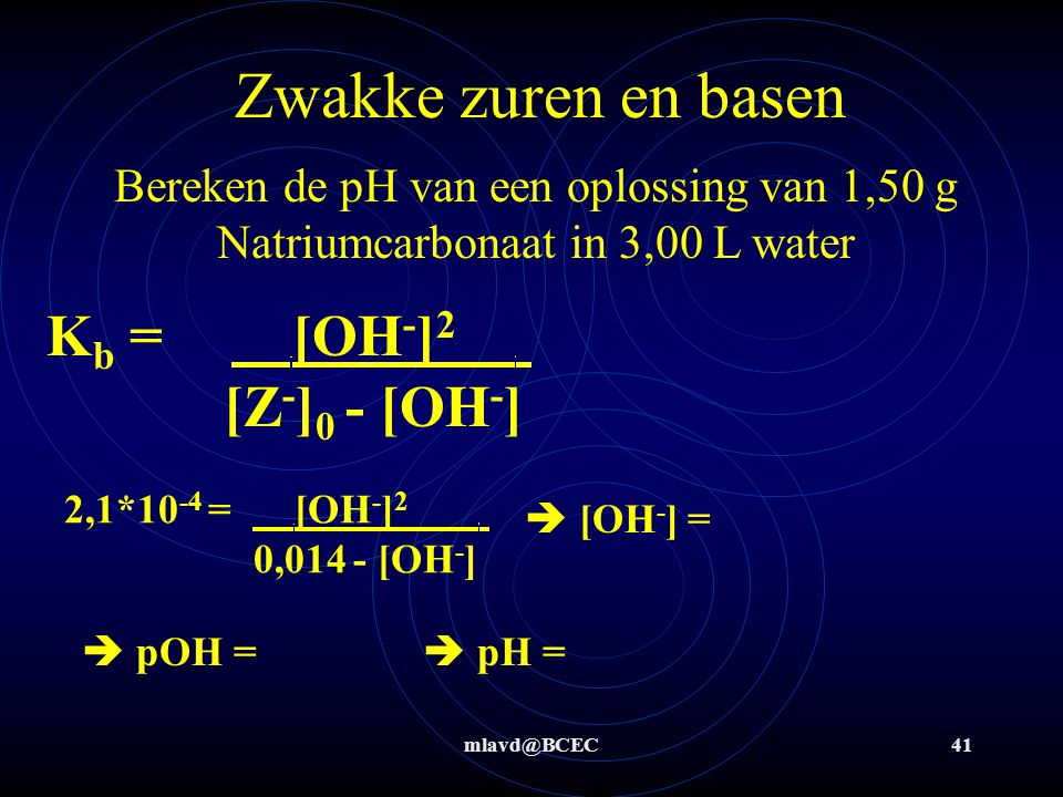 Zwakke zuren en basen Kb = [OH-]2 . [Z-]0 - [OH-]